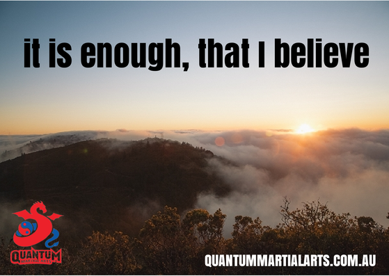 It is enough that I believe